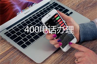 400电话申请方法单位(400电话业务哪种好)