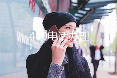 企业400电话申请(中国电信400电话办理)